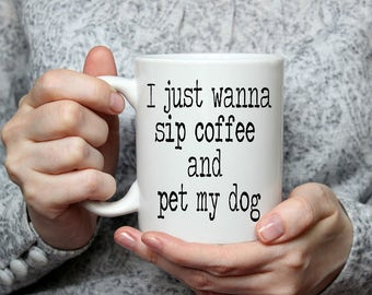 I just wanna Sip Coffee and Pet my Dog Coffee Mug | Funny Coffee Mug | Unique Coffee Mug | Quote Mug | Coffee Mugs with Sayings | 11 oz Mug