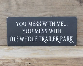 Wood Sign You Mess With Me You Mess With The Whole Trailer Park -  Funny Saying - Wall Decor