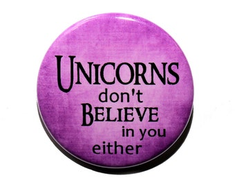 Unicorns Don't Believe In You Either - Pinback Button Badge 1 1/2 inch 1.5 - Keychain Magnet or Flatback