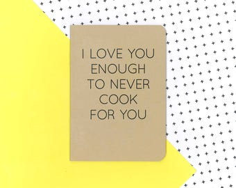 I love you enough to never cook for you notebook