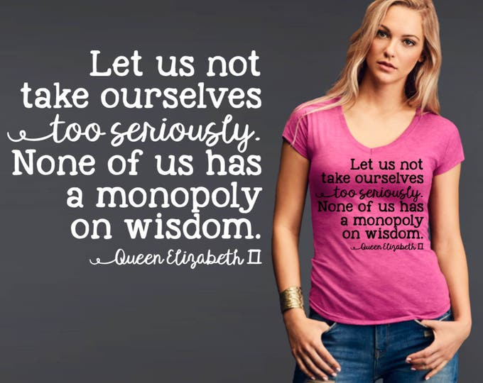 Let Us Not Take Ourselves Too Seriously | Queen Elizabeth | Friend Gift | Quotes | Quote Shirt | Inspirational T-shirt | Korena Loves