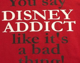 Custom T-Shirt: You say Disney Addict like it's a bad thing!