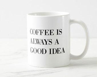 Coffee Is Always A Good Idea - Coffee Mug