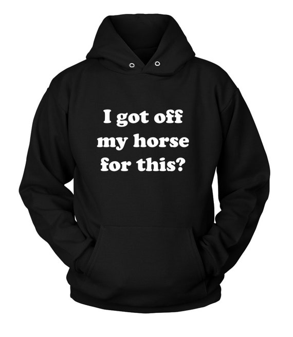"The ""I got off my horse for this"" horse hoodie / equestrian hoody / equestrian gifts / horse t shirt tshirt / horse clothes apparel / funny"