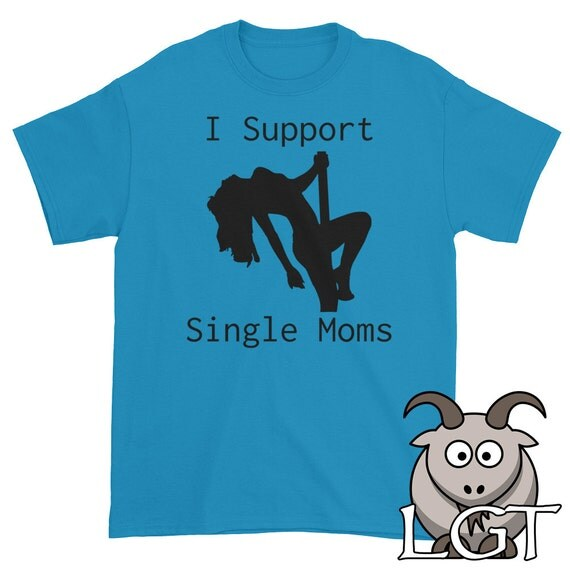 I Support Single Moms Shirt Stripper Shirt Funny T Shirts