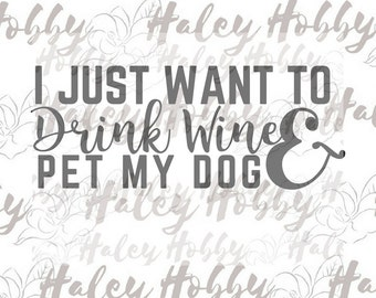 I Just Want to Drink Wine and Pet my Dog SVG Digital Download Cut file
