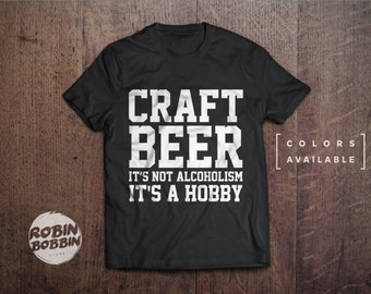 Craft Beer Isn't Alcoholism, It's a Hobby  - Colors Available - UNISEX Adult T-Shirt - Unisex or Womans Shirt Vneck Option