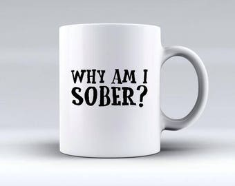Why Am I Sober Mug | Offensive Mugs | Funny Gifts