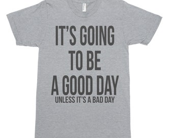 It's Going to be a Good Day - Funny T-Shirt - Funny Shirt - Funny Tee - Good Day Shirt - Good Day Tee - Casual Tee - Casual Shirt