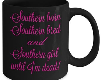 Funny mug for Southern girl - Southern born, Southern bred and Southern girl until I'm dead - ceramic 11 oz. coffee cup - perfect gift