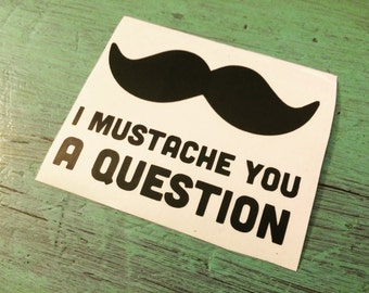 I Mustache You A Question Vinyl Decal - Mustache Decal - Vinyl Decal