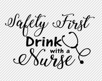 Nurse SVG - Safety First Drink with A Nurse Cricut Cut File - Thank You Nurse Gift Ideas - Nurse Png - Nurse Appreciation Idea - Svg Sayings