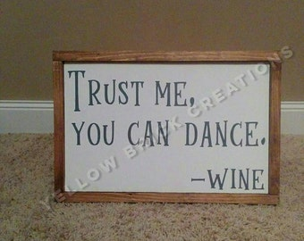 Trust me, you can dance. Can be customized to say wine, beer, or alcohol.