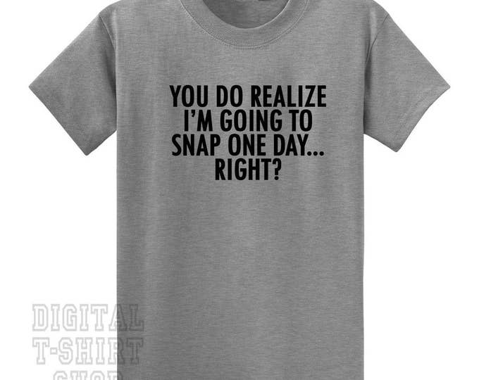 You Do Realize I'm Going to Snap One Day Right T-Shirt