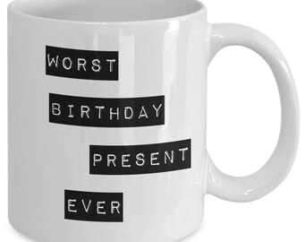 Birthday coffee cup - Worst Birthday Present Ever - funny birthday mugs