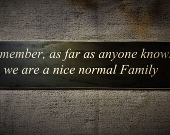 Remember, as far as anyone knows we are a nice normal family wooden sign