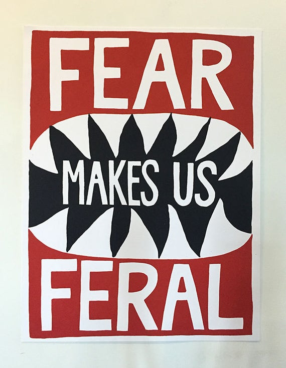 Fear Makes Us Feral