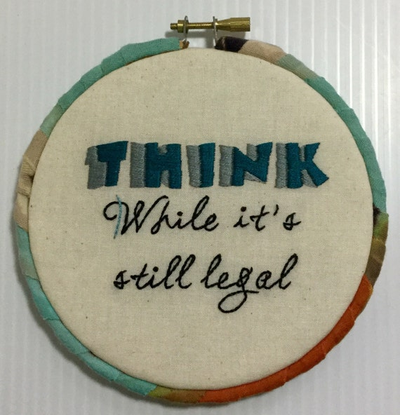 Think While It's Still Legal Hand Embroidered Hoop Art