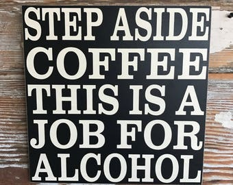 Step Aside Coffee This is a Job For Alcohol  wood Sign  12x12. Funny sign