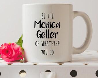 Be The Monica Geller Of Whatever You Do Mug | Cute Mugs | Friends Tv Show Mugs | Contemporary Mugs | Coffee Mug | Funny Quote | Tv Show