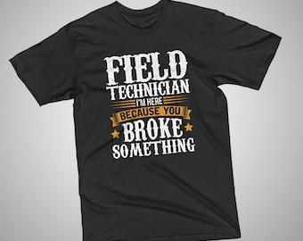 Field Technician Here Because You Broke Something T-Shirt