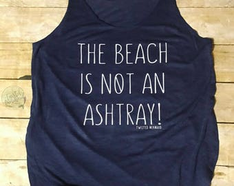 The Beach is Not an Ashtray Shirt - Beach Shirt - Beach Tank Top - Mermaid Shirt - Mermaid Tank Top - Bathing Suit Cover Up - Women's Tank
