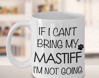 Mastiff Mug Mastiff Gifts If I Can't Bring My Mastiff I'm Not Going Mug Funny Mastiff Coffee Mug Ceramic Tea Cup for Mastiff Mom Mastiff Dad
