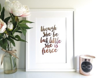 Though She Be But Little She is Fierce | Real Rose Gold Foil A4 Metallic Home Decor Print | Inspirational Wall Art | Home Office Nursery Art