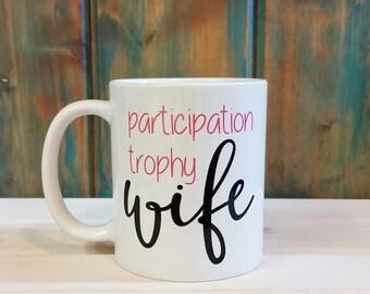 Participation trophy wife, trophy wife mug, Funny coffee mug, custom mug, unique coffee mug, funny mugs