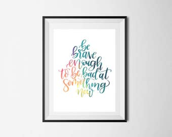 Be brave enough to be bad at something new print | Hand lettered print | Digital download | Home wall decor