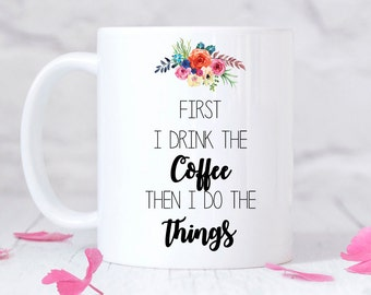 First I drink the coffee, then I do the things, Mug, Friend Gift, Mom