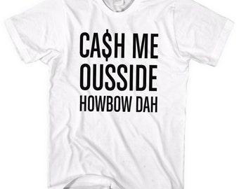 Cash Me Ousside Tshirt, Howbow Dah T Shirt, Cash me outside Video Show Outside How Bow Men tshirt, cash me outside, how bow dah, L14