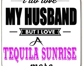 I do love my Husband but I Iove a Tequila Sunrise more  Beverage coaster