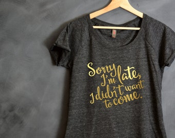 Sorry I'm Late I Didn't Want To Come Shirt, Christmas Gift, Funny Shirt, Sister Gift, Tumblr Shirt, I'm Sorry, Sorry Not Sorry, Gift for Her