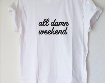 Graphic Tee: all damn weekend