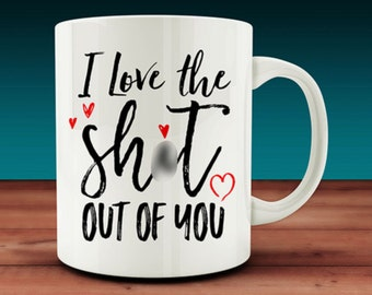 I Love The Sh*t Out Of You Mug (W38)