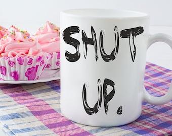 Coffee Mug, Funny Coffee Mugs, Shut Up Mug, Coffee Lover Coffee Cup
