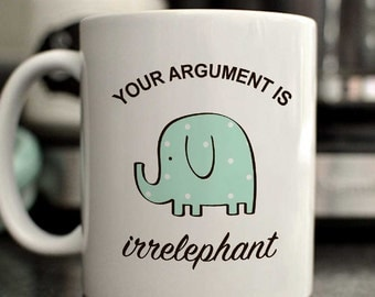 Your argument is irrelephant mug/cute elephant mug/funny elephant mug/11oz/15oz/cute mug gift/funny mug gift/elephant cup/elephant mug gift