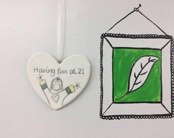 Hand drawn Ceramic Heart - 21 - Having fun at 21 Birthday Gift for daughter, grandaughter, niece, friend, godaughter, Sister, her