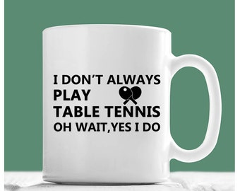 Table Tennis Mug, I Don't Always Play Table Tennis Oh Wait Yes I Do, Table Tennis Gifts, Ping Pong Mugs, Ping Pong Gifts