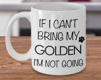 If I Can't Bring My Golden I'm Not Going Funny Golden Retriever Coffee Mug Gift