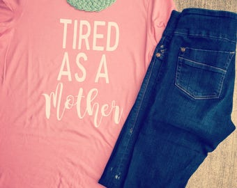 Tired as a mother shirt/mom shirt/mom shirts/mom clothes/tired mom/tired as a mother/mom style/mom fashion/mom/mama/mama shirt