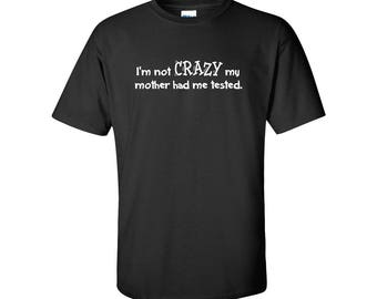 I'm Not Crazy My Mother Had Me Tested Mens/Unisex Graphic T Shirt