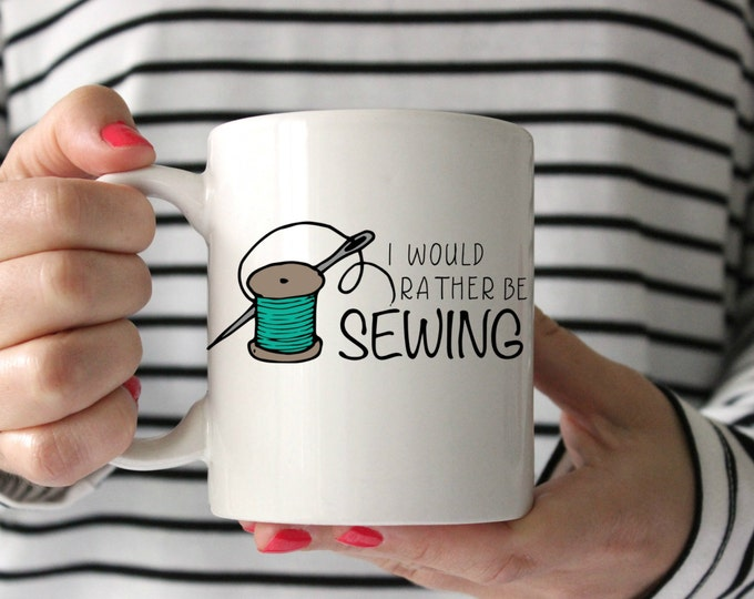 Would Rather Be Sewing Mug, Statement Mugs, Sassy Mug, Coffee Mug, Gift for Teacher, Gift for Her, Coffee Cup, Unique Mug, Mom Mug, SALE