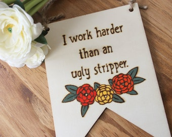 Wood burned bunting sign - Sassy wood burned sign - wall hanging - funny wood sign - I work harder than an ugly stripper