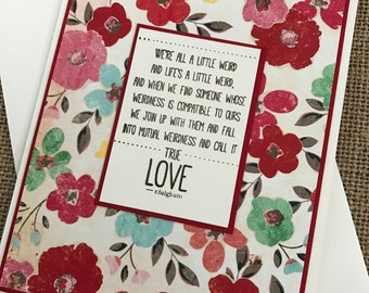 We're All a Little Weird...True Love Saying by R. Fulghum - handmade Valentine's, love, anniversary, wedding, friendship greeting card