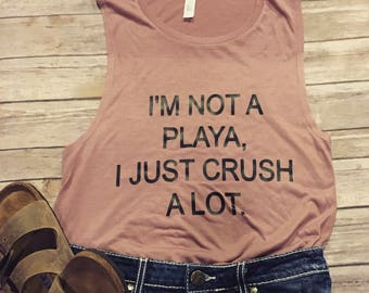 Free Shipping - I'm Not a playa - I just crush a lot