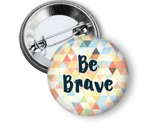Be Brave Pin Be Brave Button Gift for Her Brave pin Inspiring pin Love Button B133