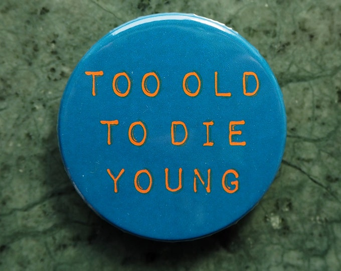 Pinback Button, Too old to die young, Ø 1.5 Inch Badge, fun, typography