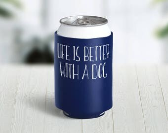 Life Is Better With A Dog // Choose Your Color // Custom Neoprene Can Hugger